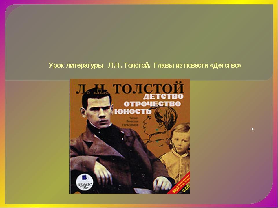 Урок литературы Л.Н. Толстой. Главы из повести «Детство» .