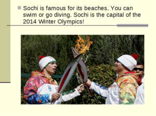 Sochi is famous for its beaches. You can swim or go diving. Sochi is the capi