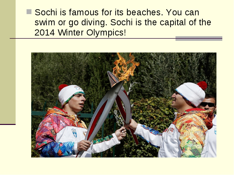 Sochi is famous for its beaches. You can swim or go diving. Sochi is the capi...