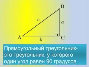 Прямоугольный треугольник- это треугольник, у которого один угол равен 90 гра
