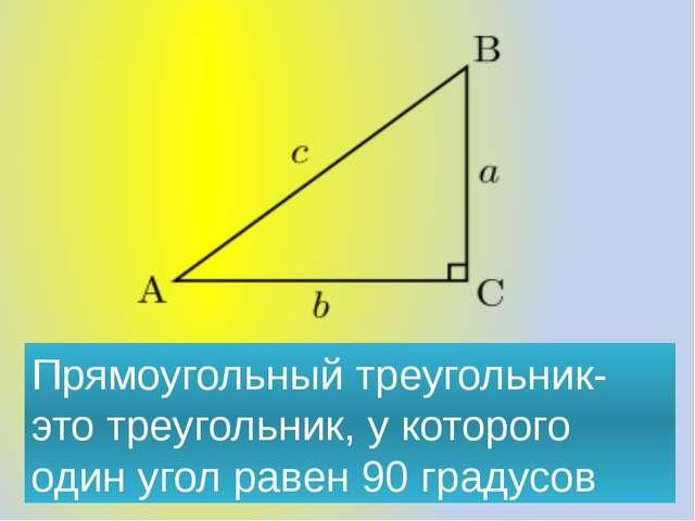 Прямоугольный треугольник- это треугольник, у которого один угол равен 90 гра...