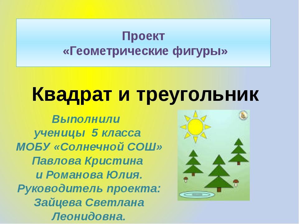 Проект «Геометрические фигуры» Квадрат и треугольник Выполнили ученицы 5 клас...