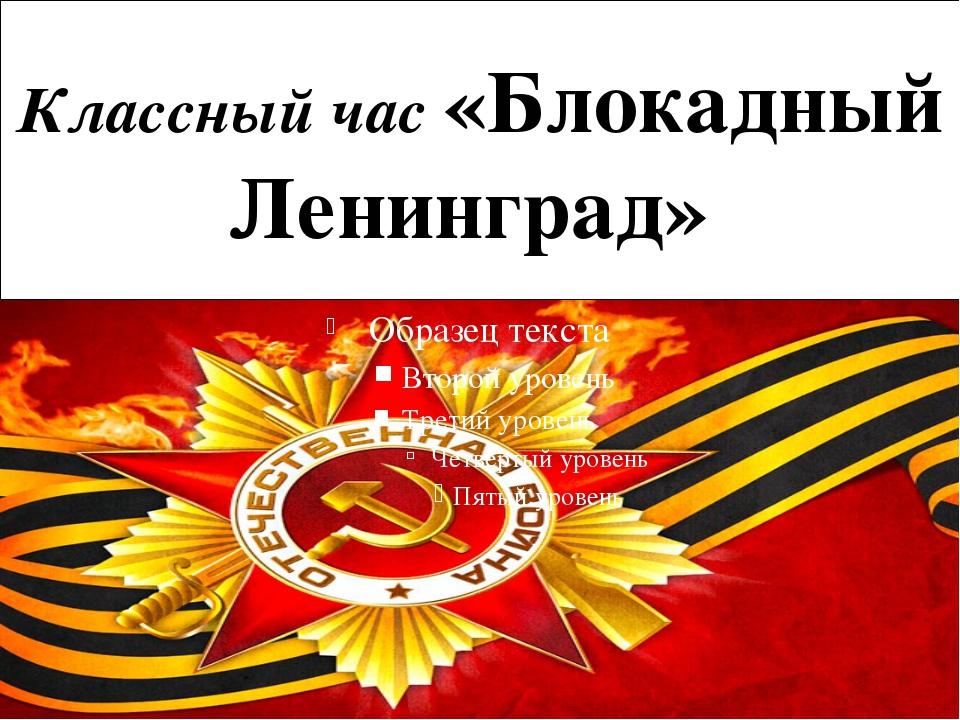 Классный час «Блокадный Ленинград»