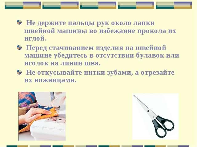 Не держите пальцы рук около лапки швейной машины во избежание прокола их игл...
