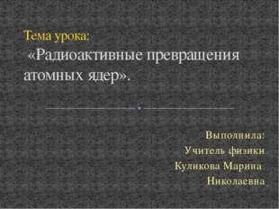 Выполнила: Учитель физики Куликова Марина Николаевна Тема урока: «Радиоактивн