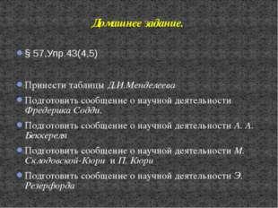 § 57,Упр.43(4,5) Принести таблицы Д.И.Менделеева Подготовить сообщение о науч