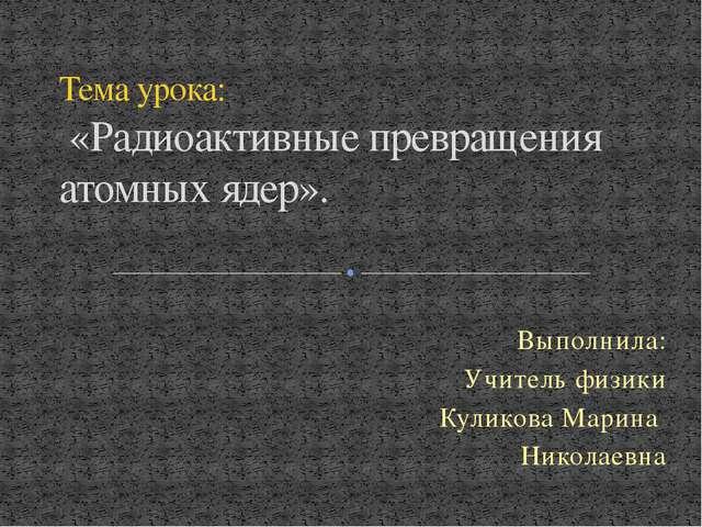Выполнила: Учитель физики Куликова Марина Николаевна Тема урока: «Радиоактивн...