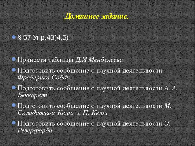 § 57,Упр.43(4,5) Принести таблицы Д.И.Менделеева Подготовить сообщение о науч...