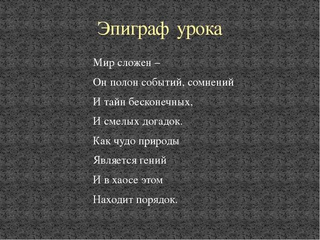 Мир сложен – Он полон событий, сомнений И тайн бесконечных, И смелых догадок....