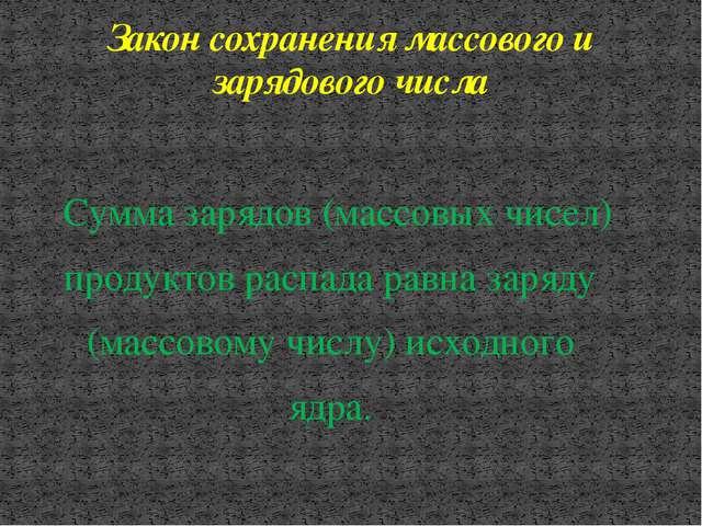 Закон сохранения массового и зарядового числа Сумма зарядов (массовых чисел)...
