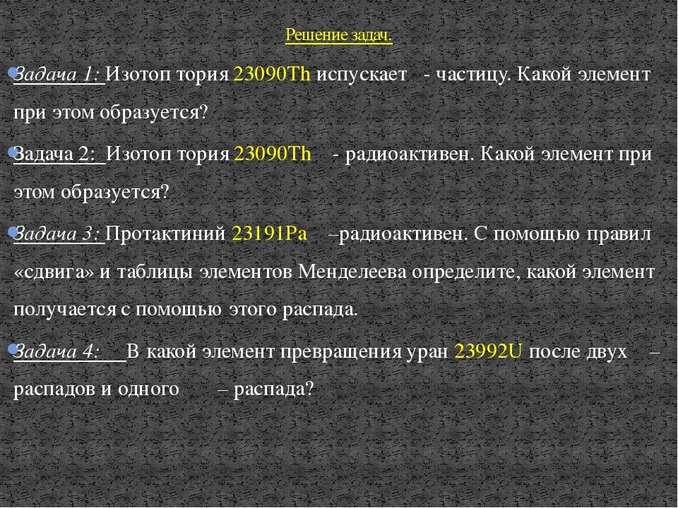 Задача 1: Изотоп тория 23090Th испускает α- частицу. Какой элемент при этом о...