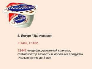 """5. Йогурт """"Даниссимо» Е1442, Е1422. Е1442 -модифицированный крахмал, стабилиз"""