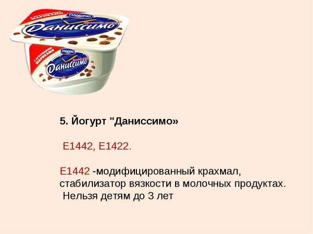 """5. Йогурт """"Даниссимо» Е1442, Е1422. Е1442 -модифицированный крахмал, стабилиз..."""