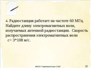 25 4. Радиостанция работает на частоте 60 МГц. Найдите длину электромагнитны