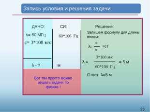 ДАНО: ν= 60 МГц с= 3*108 м/c λ - ? СИ: м Решение: Запишем формулу для длины