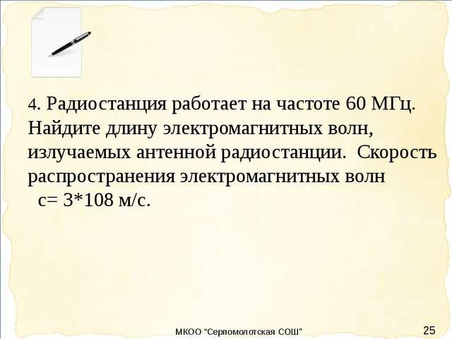 25 4. Радиостанция работает на частоте 60 МГц. Найдите длину электромагнитны...