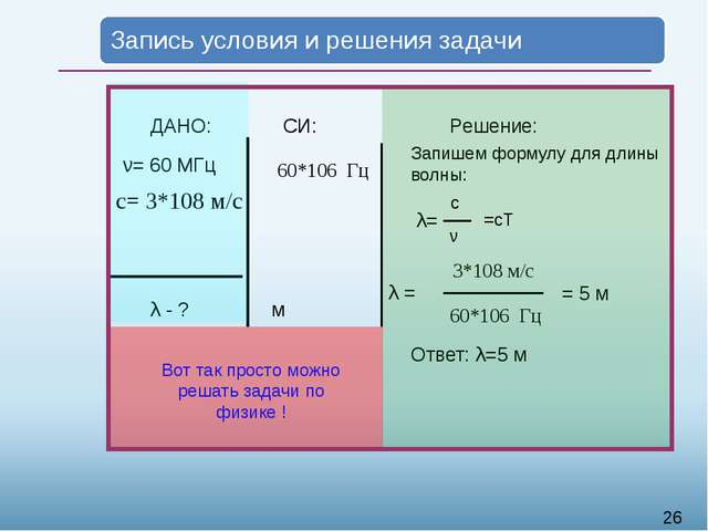 ДАНО: ν= 60 МГц с= 3*108 м/c λ - ? СИ: м Решение: Запишем формулу для длины...