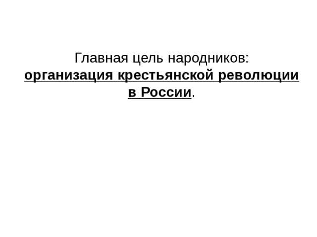 Главная цель народников: организация крестьянской революции в России.