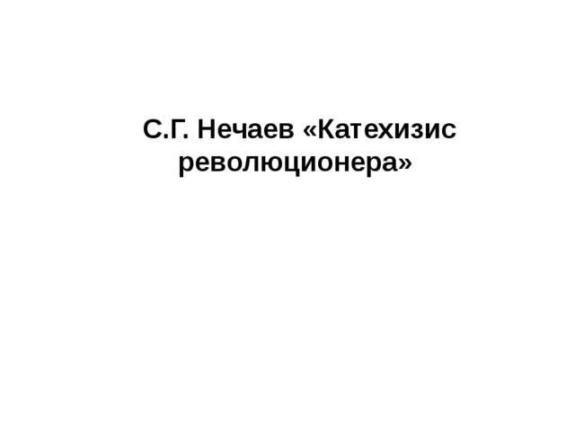 С.Г. Нечаев «Катехизис революционера»