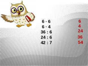 6 ∙ 6 6 ∙ 4 36 : 6 24 : 6 42 : 7 4 24 36 54 6