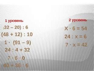 1 уровень 2 уровень (32 – 20) : 6 (48 + 12) : 10 1 ∙ (91 – 9) 7 ∙ 6 ∙ 0 24 :