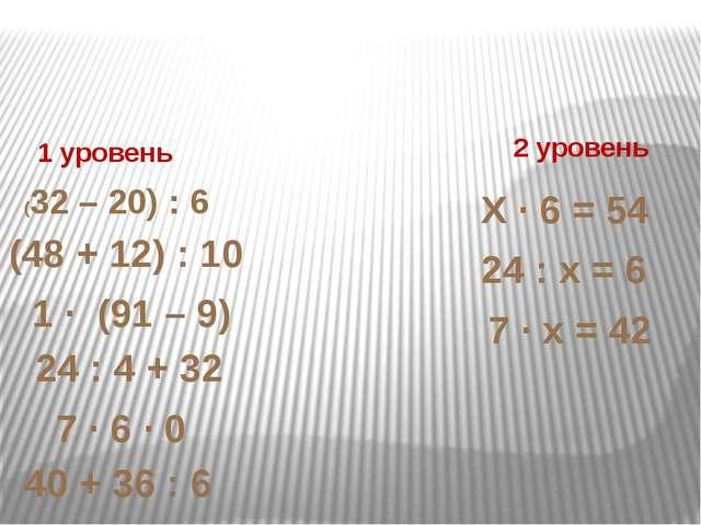 1 уровень 2 уровень (32 – 20) : 6 (48 + 12) : 10 1 ∙ (91 – 9) 7 ∙ 6 ∙ 0 24 :...
