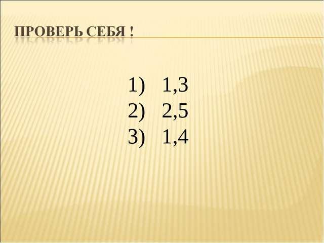 1) 1,3 2) 2,5 3) 1,4
