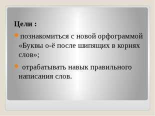 Цели : познакомиться с новой орфограммой «Буквы о-ё после шипящих в корнях сл