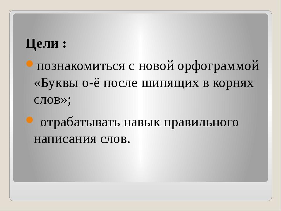 Цели : познакомиться с новой орфограммой «Буквы о-ё после шипящих в корнях сл...