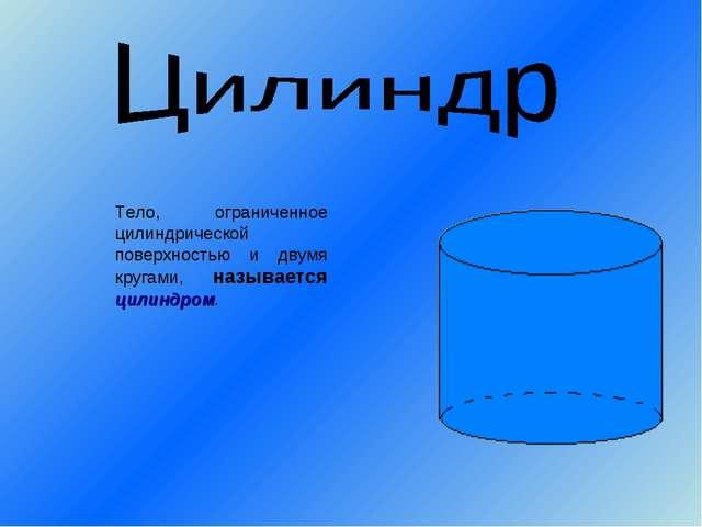 Тело, ограниченное цилиндрической поверхностью и двумя кругами, называется ци...