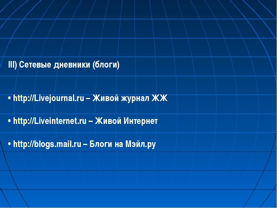 III) Сетевые дневники (блоги)  •http://Livejournal.ru– Живой журнал ЖЖ •...