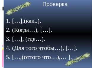 Проверка 1. […],(как..). 2. (Когда…), […]. 3. […], (где…). 4. (Для того чтоб