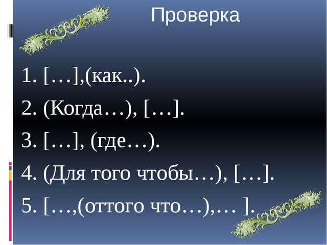 Проверка 1. […],(как..). 2. (Когда…), […]. 3. […], (где…). 4. (Для того чтоб...