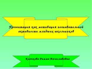 Презентация как мотивация познавательной активности младших школьников Клочко