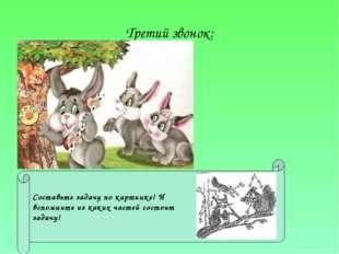Третий звонок: Составьте задачу по картинке! И вспомните из каких частей сост