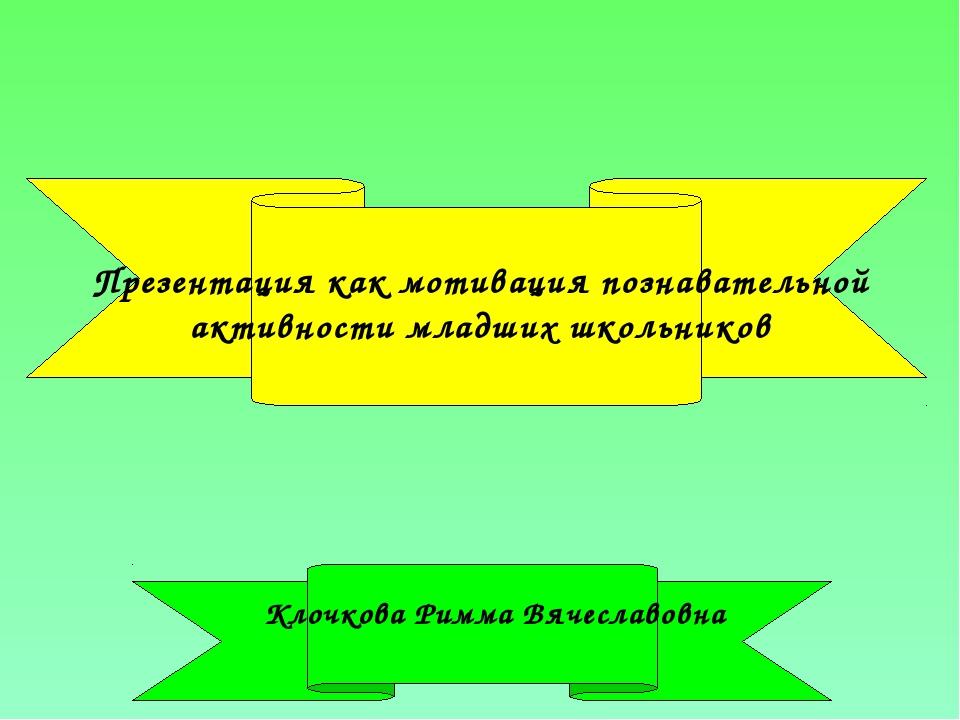 Презентация как мотивация познавательной активности младших школьников Клочко...