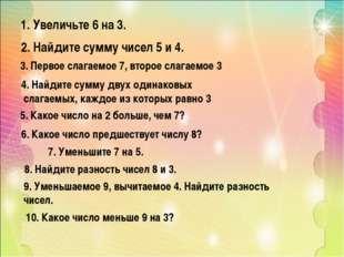 1. Увеличьте 6 на 3. 2. Найдите сумму чисел 5 и 4. 3. Первое слагаемое 7, в