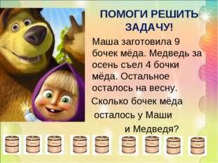 ПОМОГИ РЕШИТЬ ЗАДАЧУ! Маша заготовила 9 бочек мёда. Медведь за осень съел 4 б