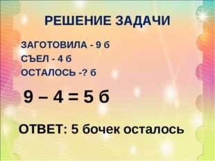 РЕШЕНИЕ ЗАДАЧИ ЗАГОТОВИЛА - 9 б СЪЕЛ - 4 б ОСТАЛОСЬ -? б 9 – 4 = 5 б ОТВЕТ: 5