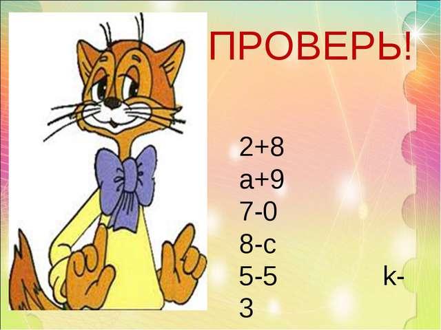 ПРОВЕРЬ! 2+8 а+9 7-0 8-c 5-5 k-3 6+3 7-a