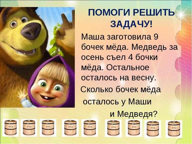 ПОМОГИ РЕШИТЬ ЗАДАЧУ! Маша заготовила 9 бочек мёда. Медведь за осень съел 4 б...