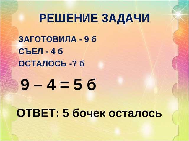РЕШЕНИЕ ЗАДАЧИ ЗАГОТОВИЛА - 9 б СЪЕЛ - 4 б ОСТАЛОСЬ -? б 9 – 4 = 5 б ОТВЕТ: 5...