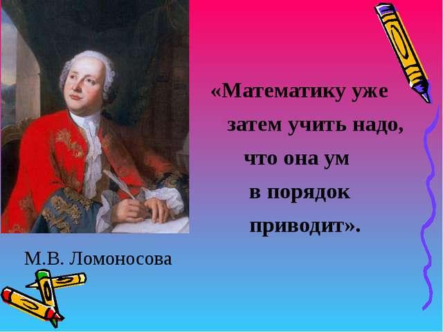«Математику уже затем учить надо, что она ум в порядок приводит». М.В. Ломон...