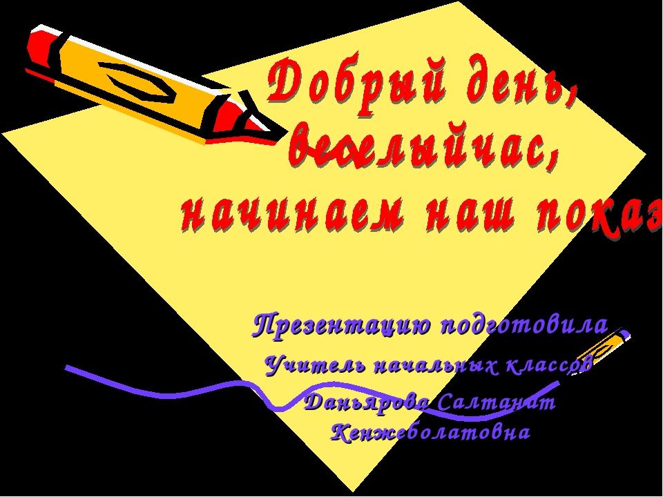 Презентацию подготовила Учитель начальных классов Даньярова Салтанат Кенжебол...
