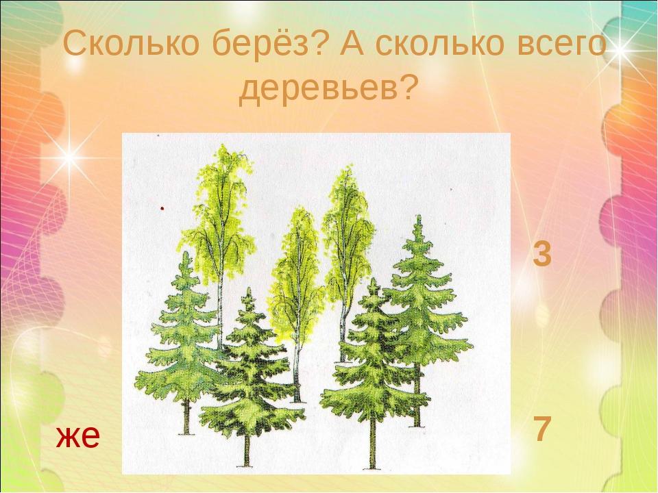 Сколько берёз? А сколько всего деревьев? 3 7 же