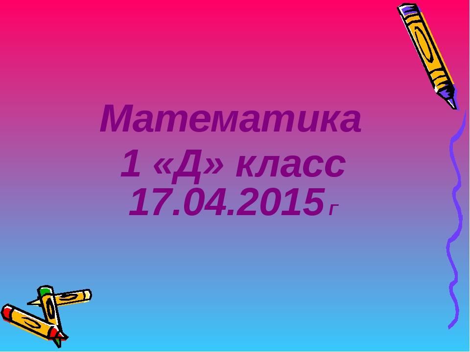 Математика 1 «Д» класс 17.04.2015 Г