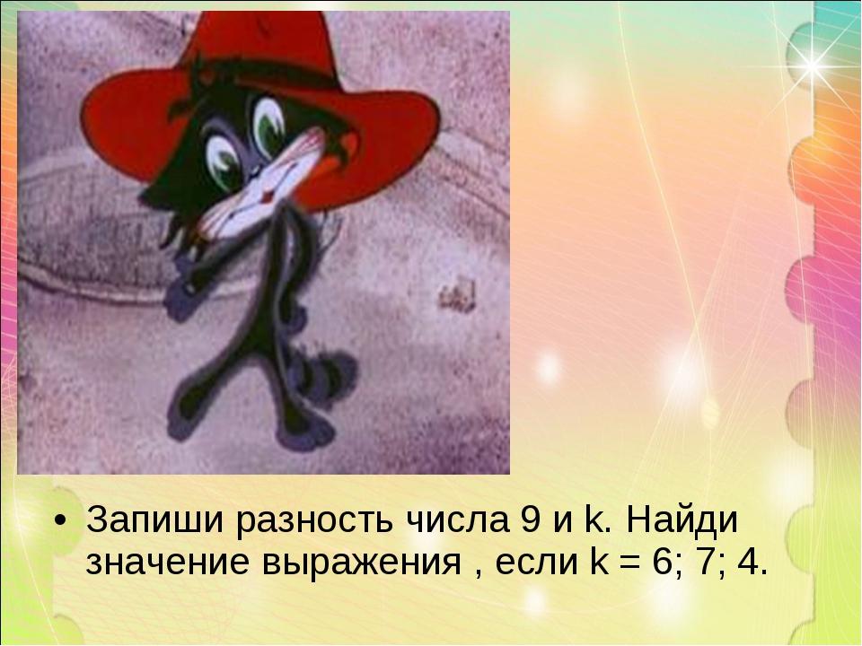 Запиши разность числа 9 и k. Найди значение выражения , если k = 6; 7; 4.