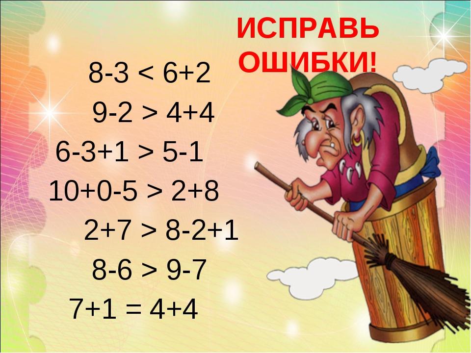 ИСПРАВЬ ОШИБКИ! 8-3 < 6+2 9-2 > 4+4 6-3+1 > 5-1 10+0-5 > 2+8 2+7 > 8-2+1 8-6...