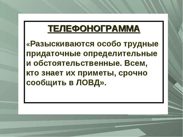 ТЕЛЕФОНОГРАММА «Разыскиваются особо трудные придаточные определительные и обс...