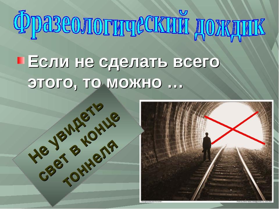 Если не сделать всего этого, то можно … Не увидеть свет в конце тоннеля